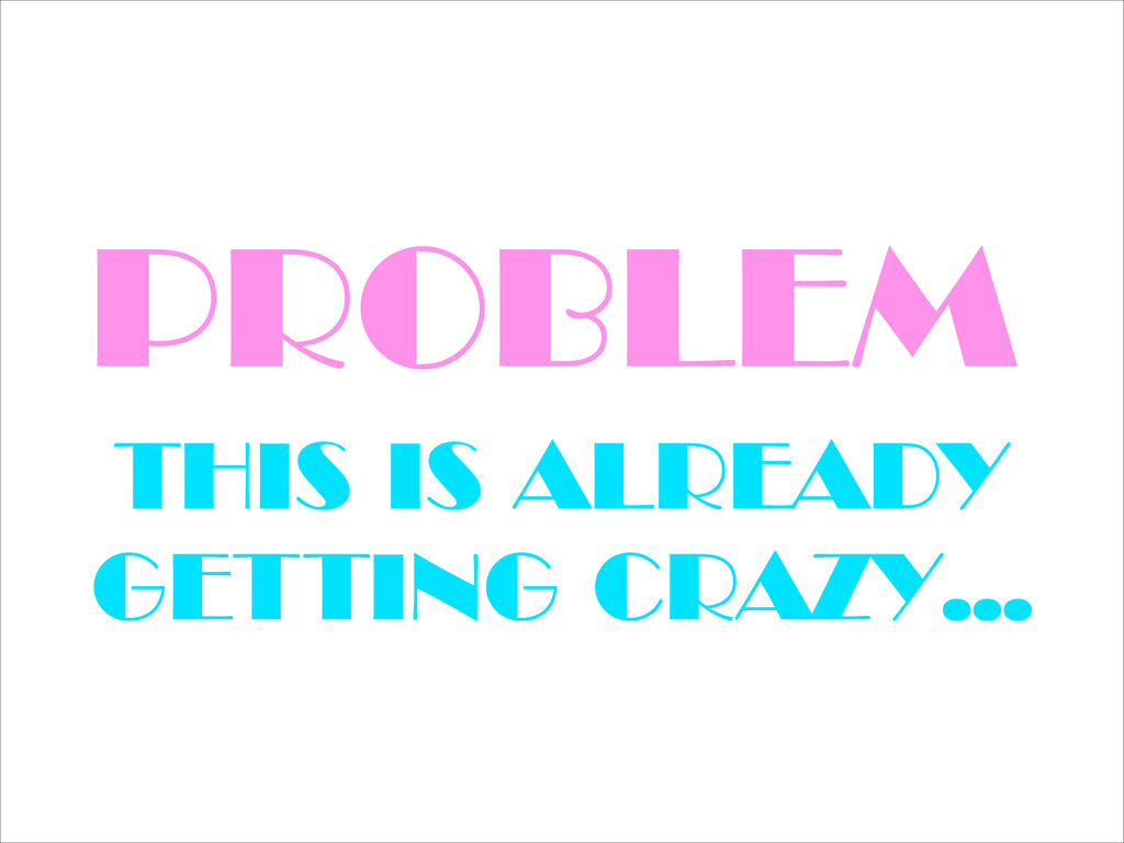 PROBLEM THIS IS ALREADY GETTING CRAZY…