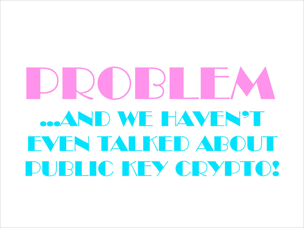 PROBLEM …AND WE HAVEN'T EVEN TALKED ABOUT PUBLI...