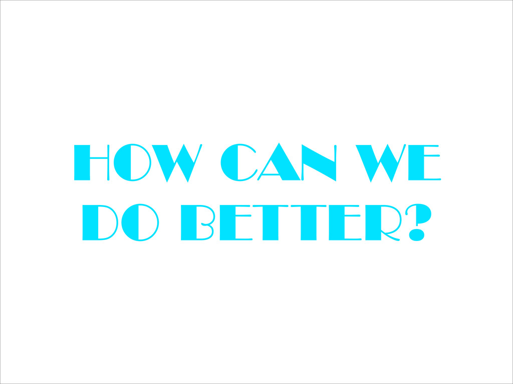 HOW CAN WE DO BETTER?