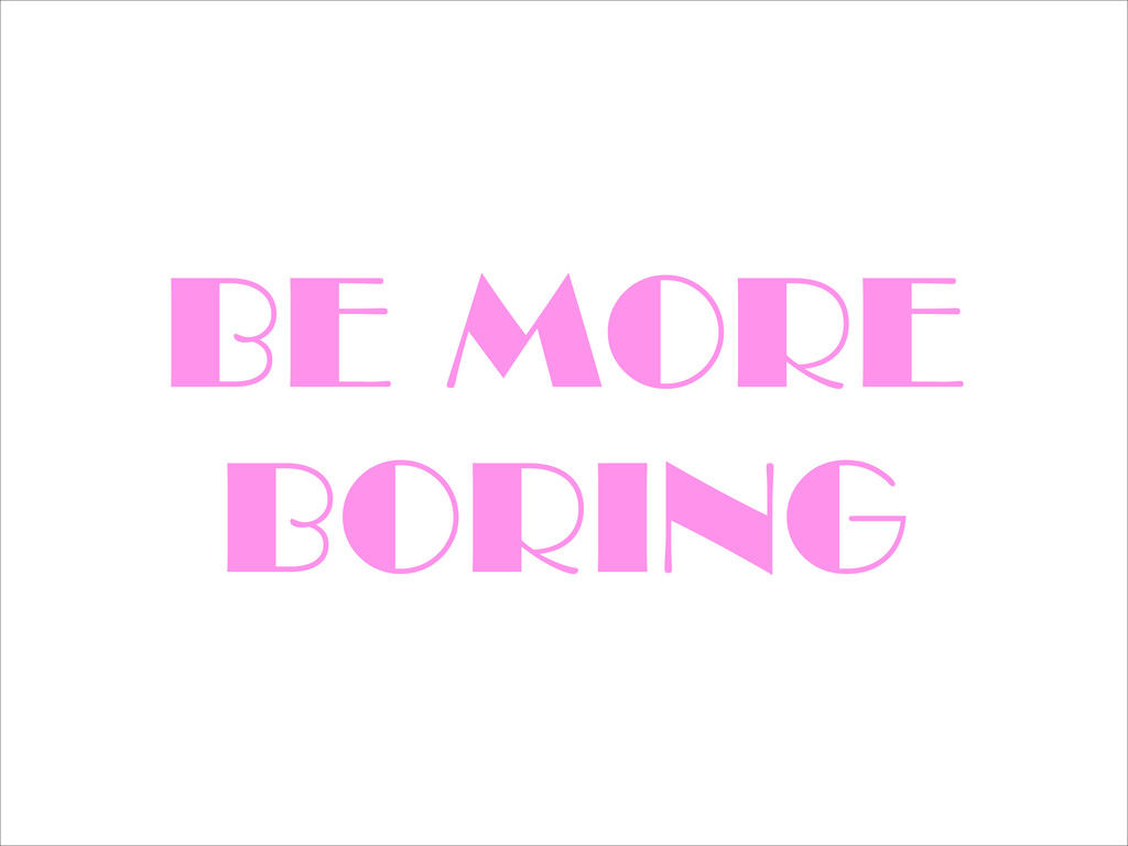BE MORE BORING