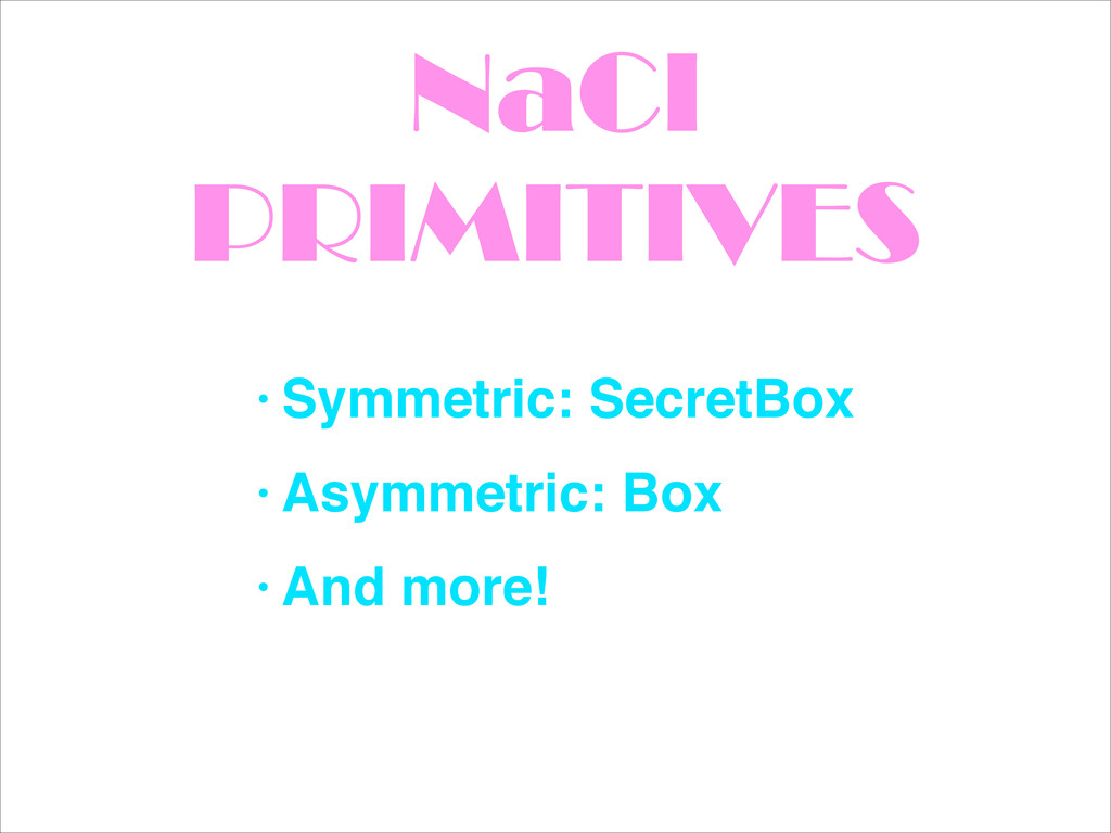 NaCl PRIMITIVES • Symmetric: SecretBox! • Asymm...
