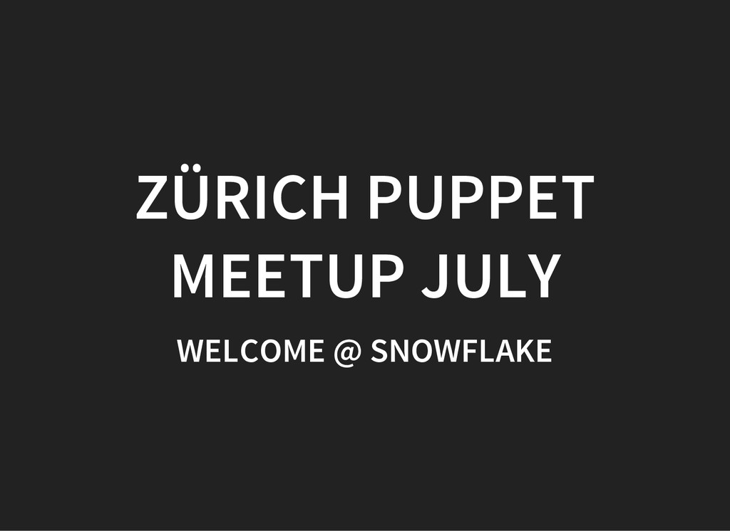 ZÜRICH PUPPET MEETUP JULY WELCOME @ SNOWFLAKE