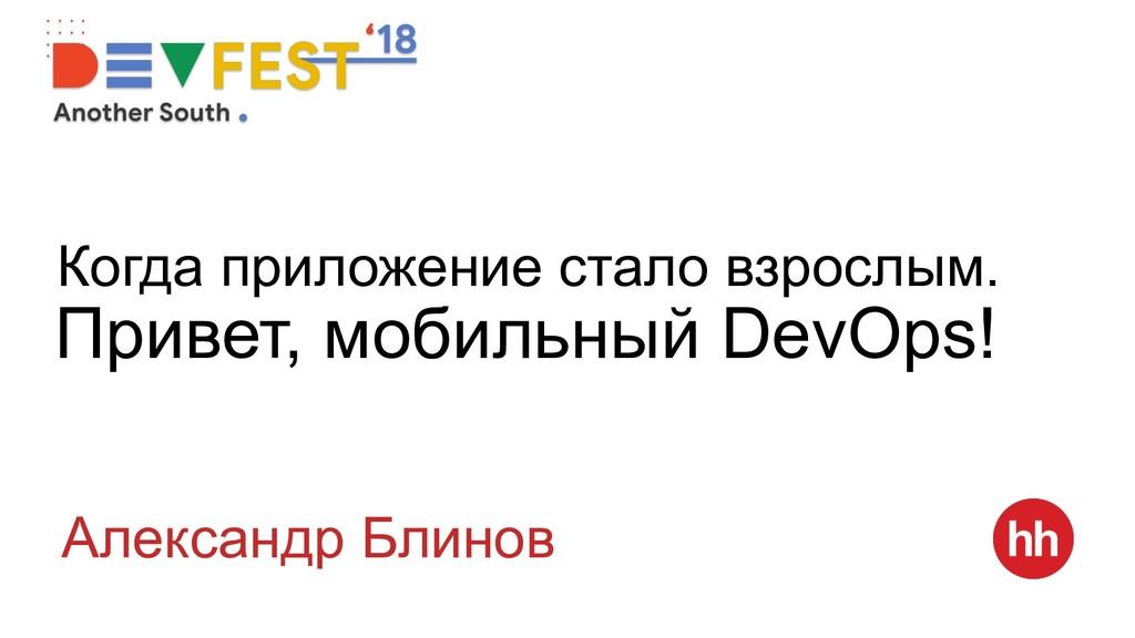 Привет, мобильный DevOps! Александр Блинов Когд...