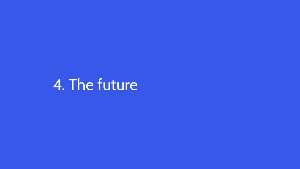 4. The future