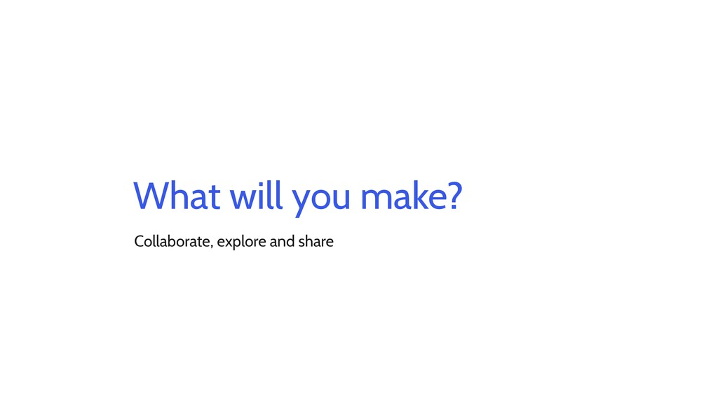 What will you make? Collaborate, explore and sh...