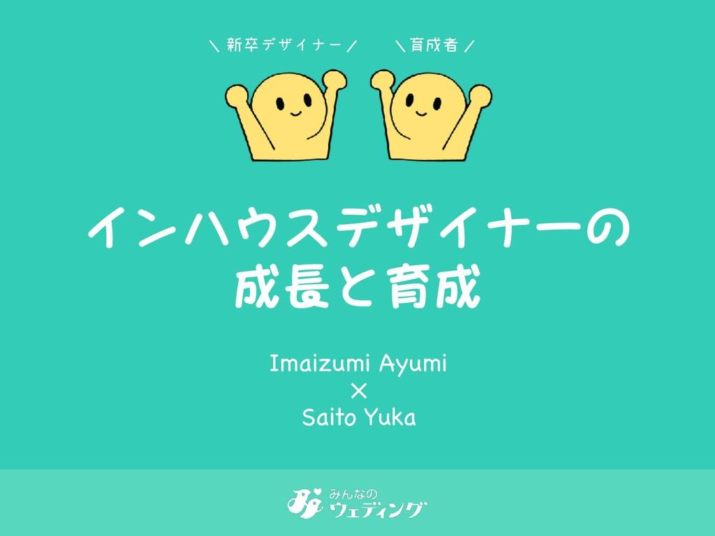 インハウスデザイナーの 成長と育成 ৽ଔσβΠφʔ ҭऀ Imaizumi Ayumi Sa...