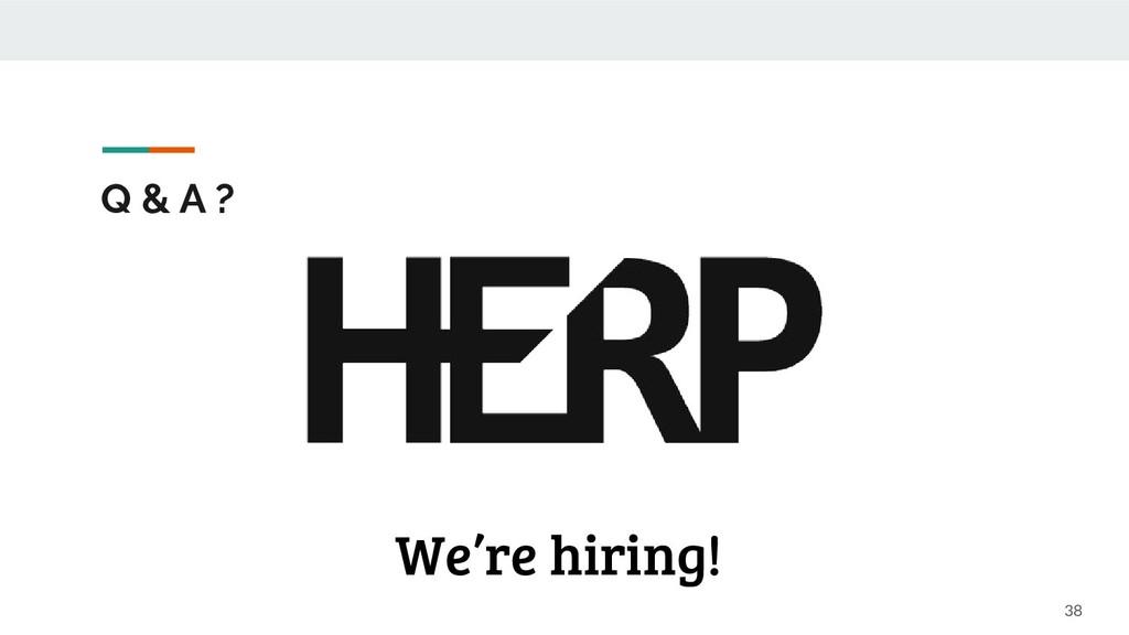 Q & A ? 38 We're hiring!