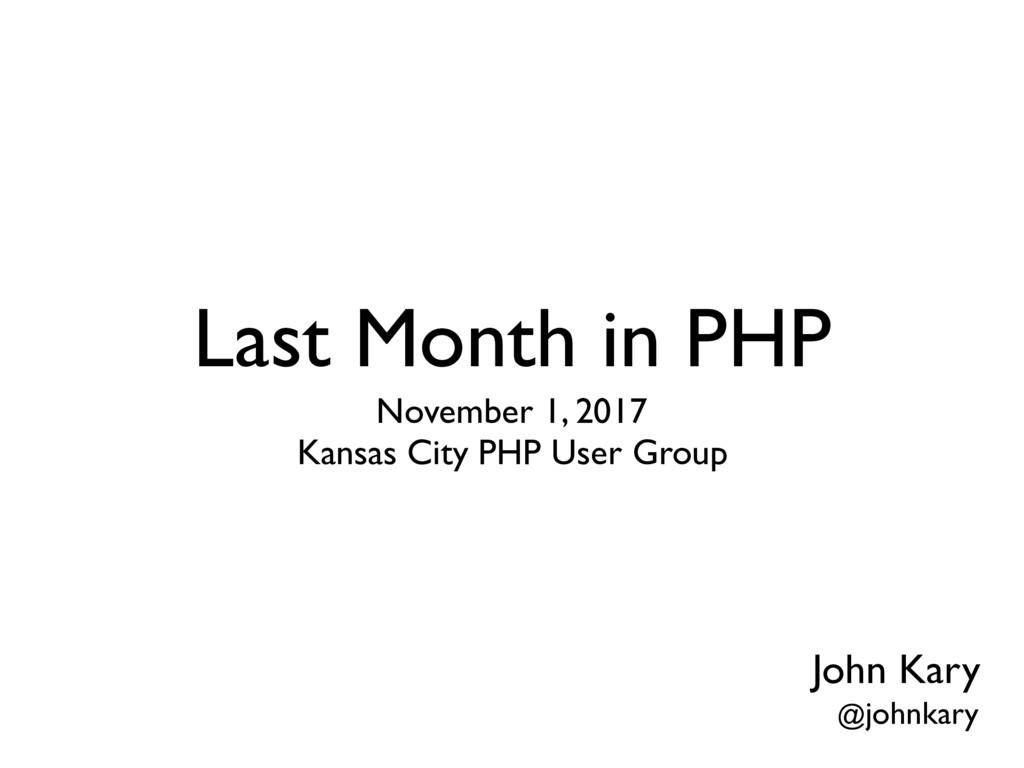 Last Month in PHP November 1, 2017 Kansas City...