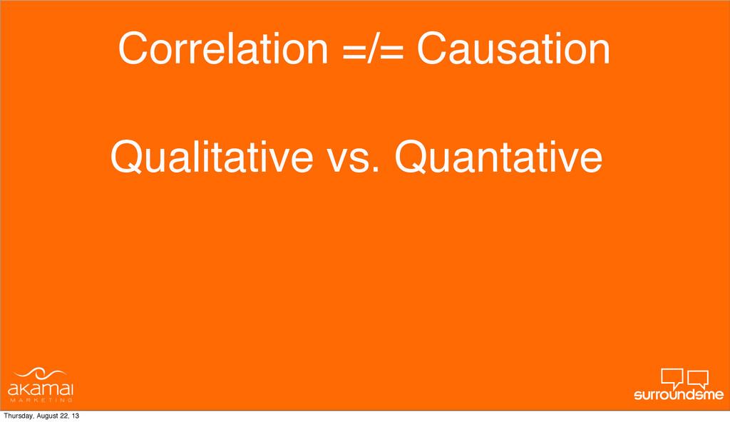 Correlation =/= Causation Qualitative vs. Quant...