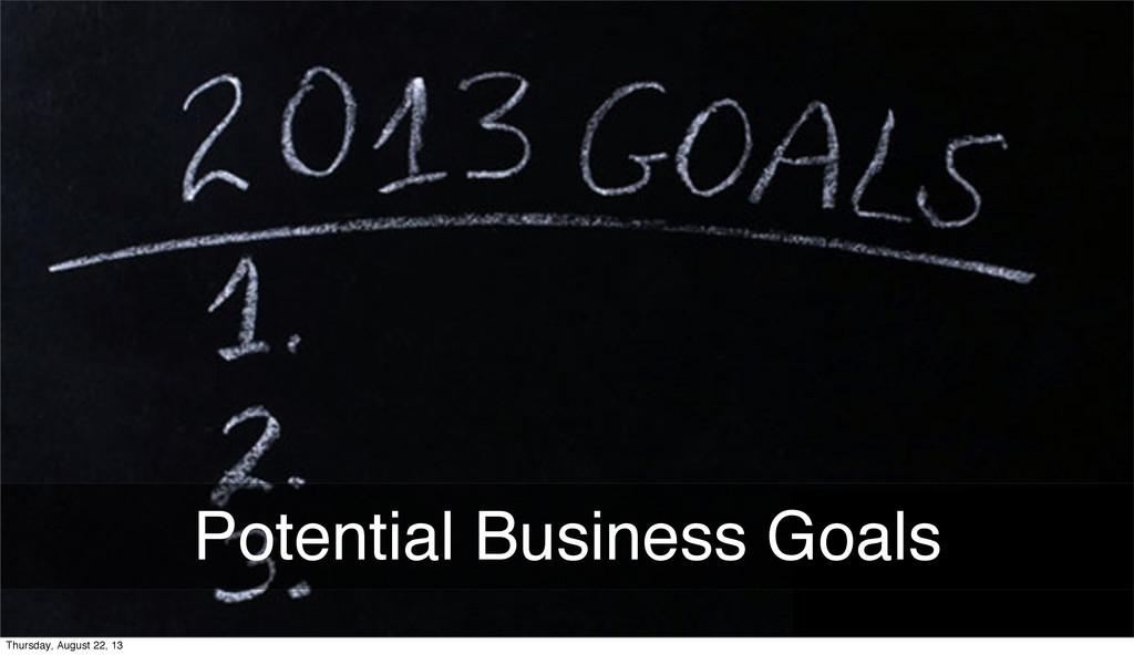Potential Business Goals Thursday, August 22, 13