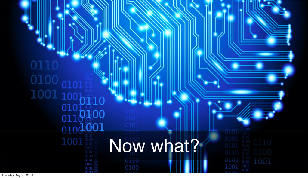Now what? Thursday, August 22, 13