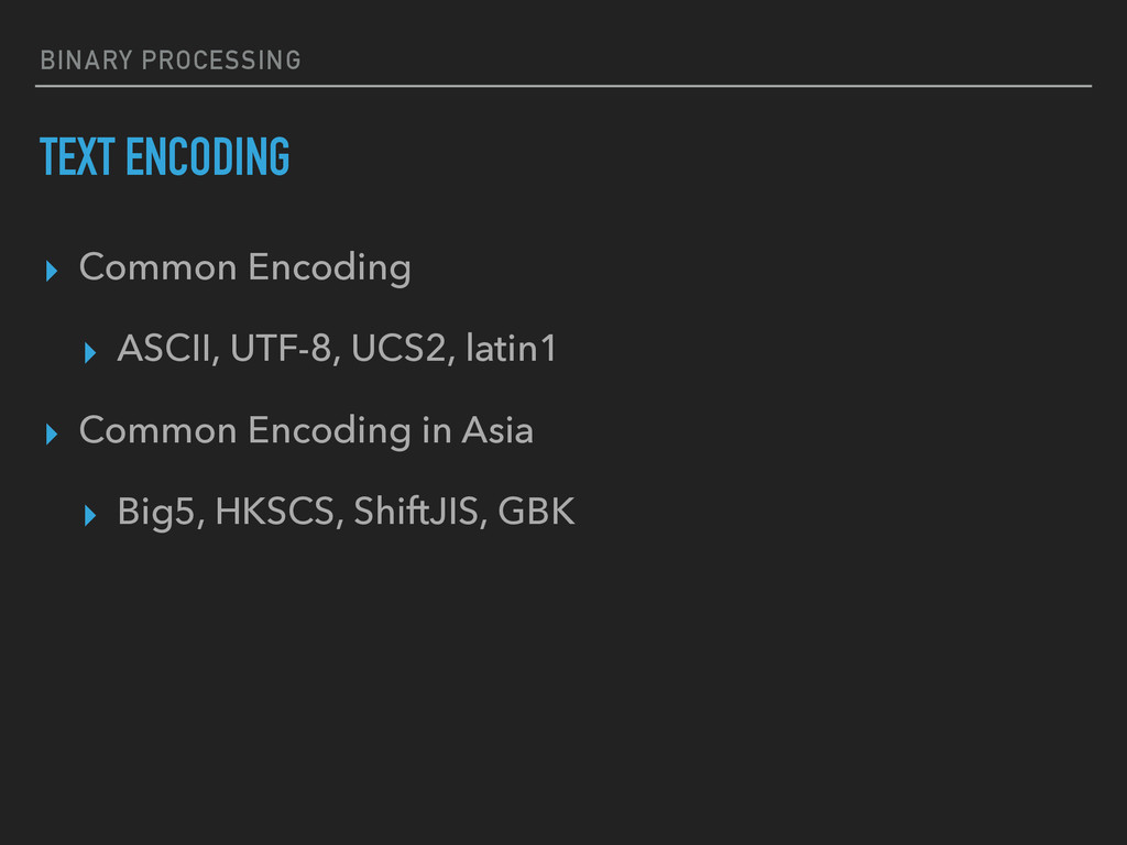BINARY PROCESSING TEXT ENCODING ▸ Common Encodi...