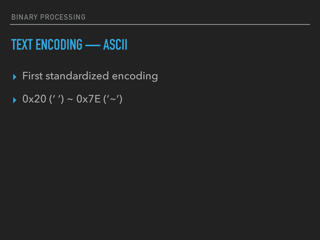 BINARY PROCESSING TEXT ENCODING — ASCII ▸ First...
