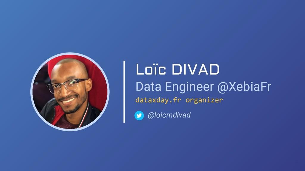 Loïc DIVAD Data Engineer @XebiaFr @loicmdivad d...