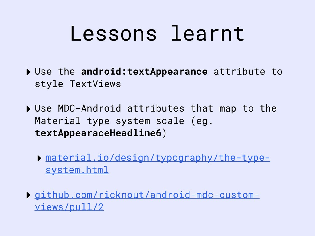 Lessons learnt ‣ Use the android:textAppearance...