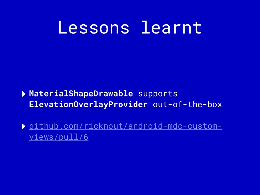 Lessons learnt ‣ MaterialShapeDrawable supports...