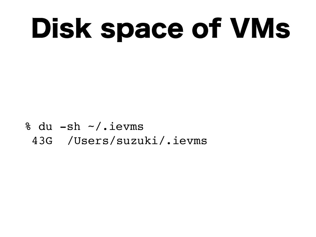 %JTLTQBDFPG7.T % du -sh ~/.ievms 43G /Users/...