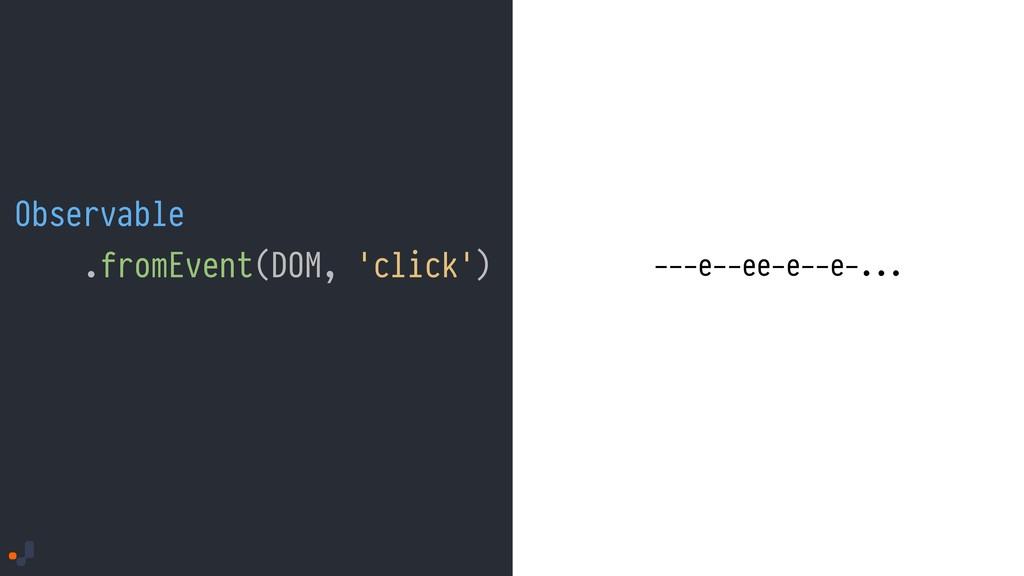 Observable .fromEvent(DOM, 'click') ---e--ee-e-...