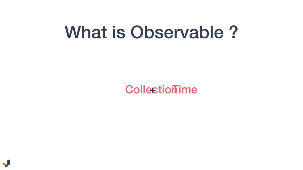 What is Observable ? Collection + Time