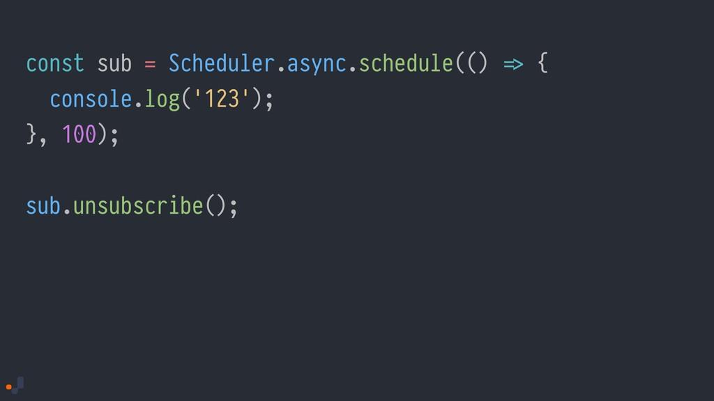 const sub = Scheduler.async.schedule(() !=> { c...