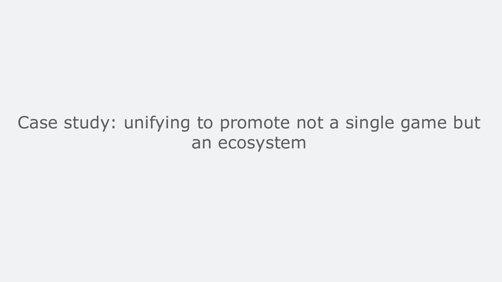 Case study: unifying to promote not a single ga...