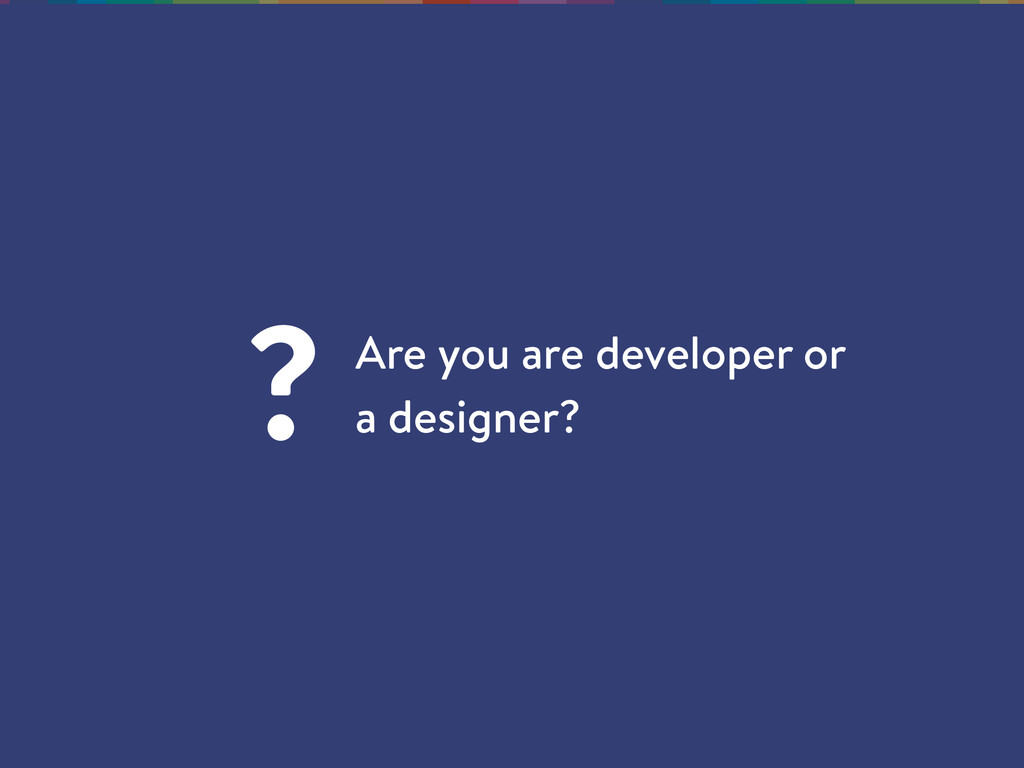Are you are developer or a designer? ?