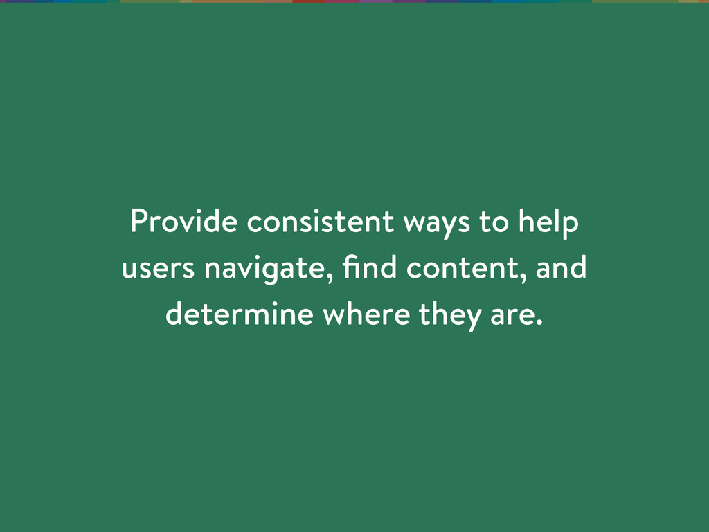 Provide consistent ways to help users navigate,...