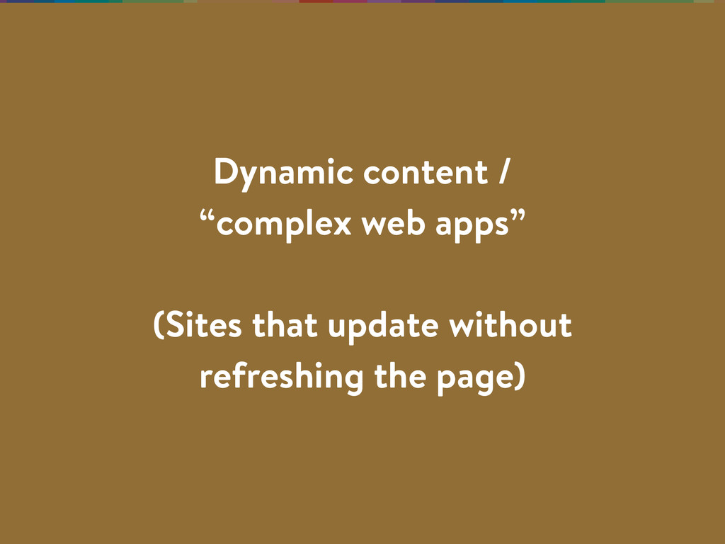 "Dynamic content / ""complex web apps"" (Sites tha..."
