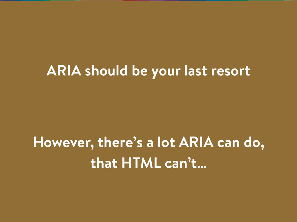 However, there's a lot ARIA can do, that HTML c...