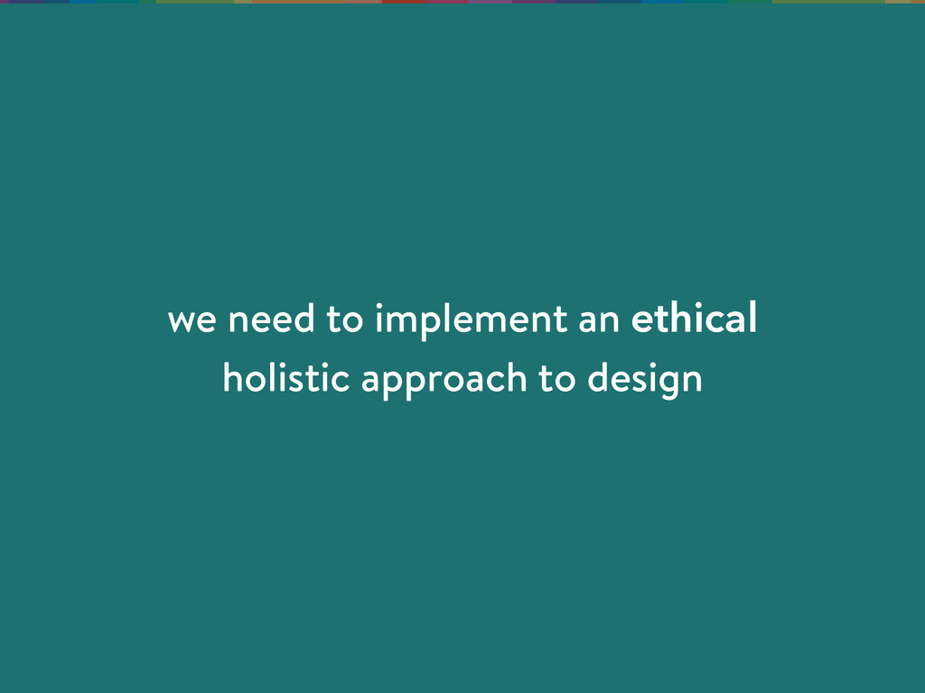 we need to implement an ethical holistic approa...