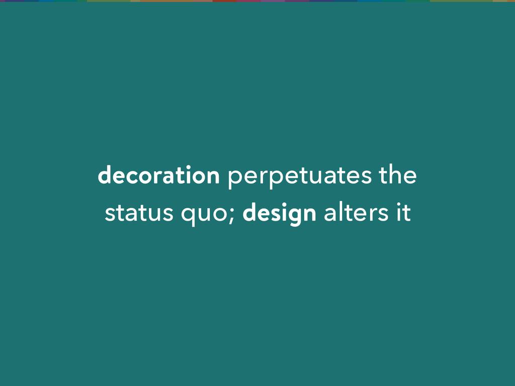 decoration perpetuates the status quo; design a...