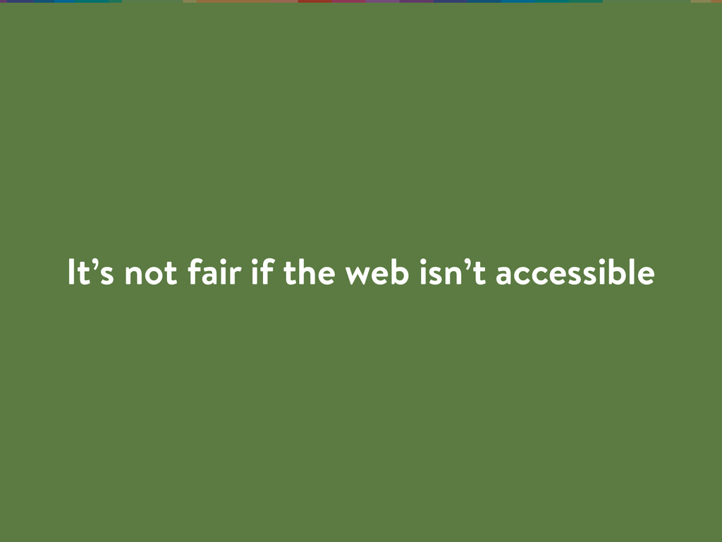 It's not fair if the web isn't accessible