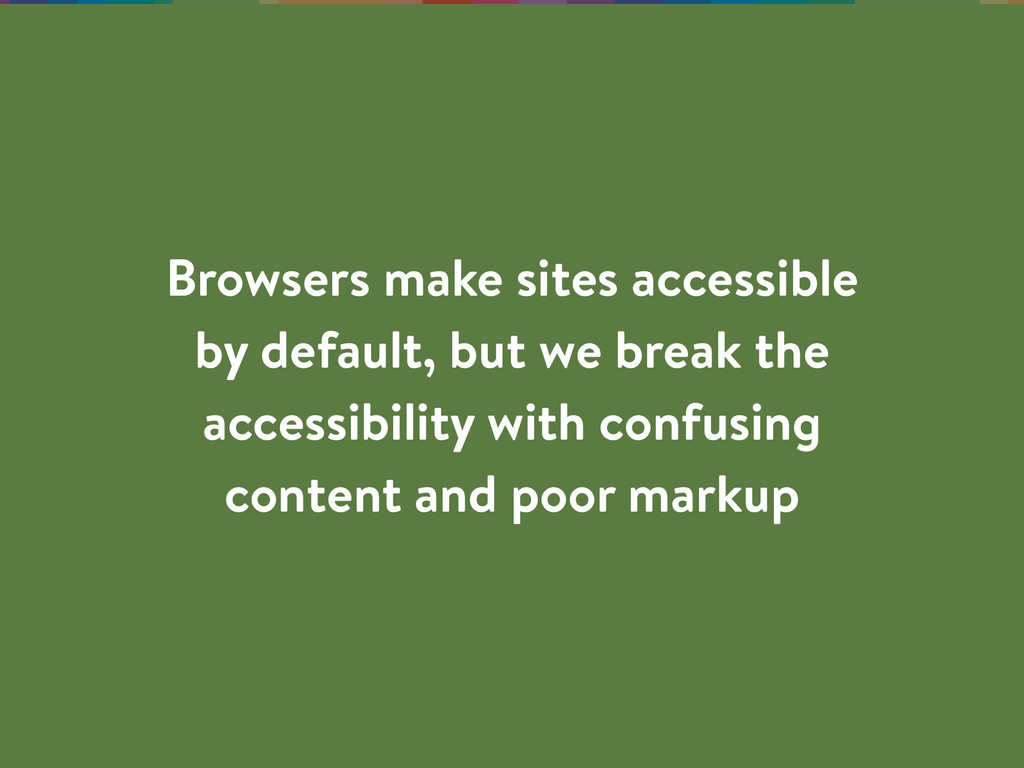 Browsers make sites accessible by default, but ...