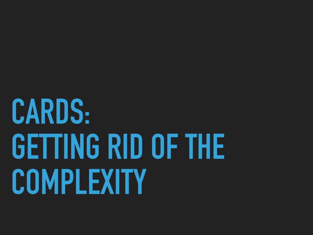 CARDS: GETTING RID OF THE COMPLEXITY
