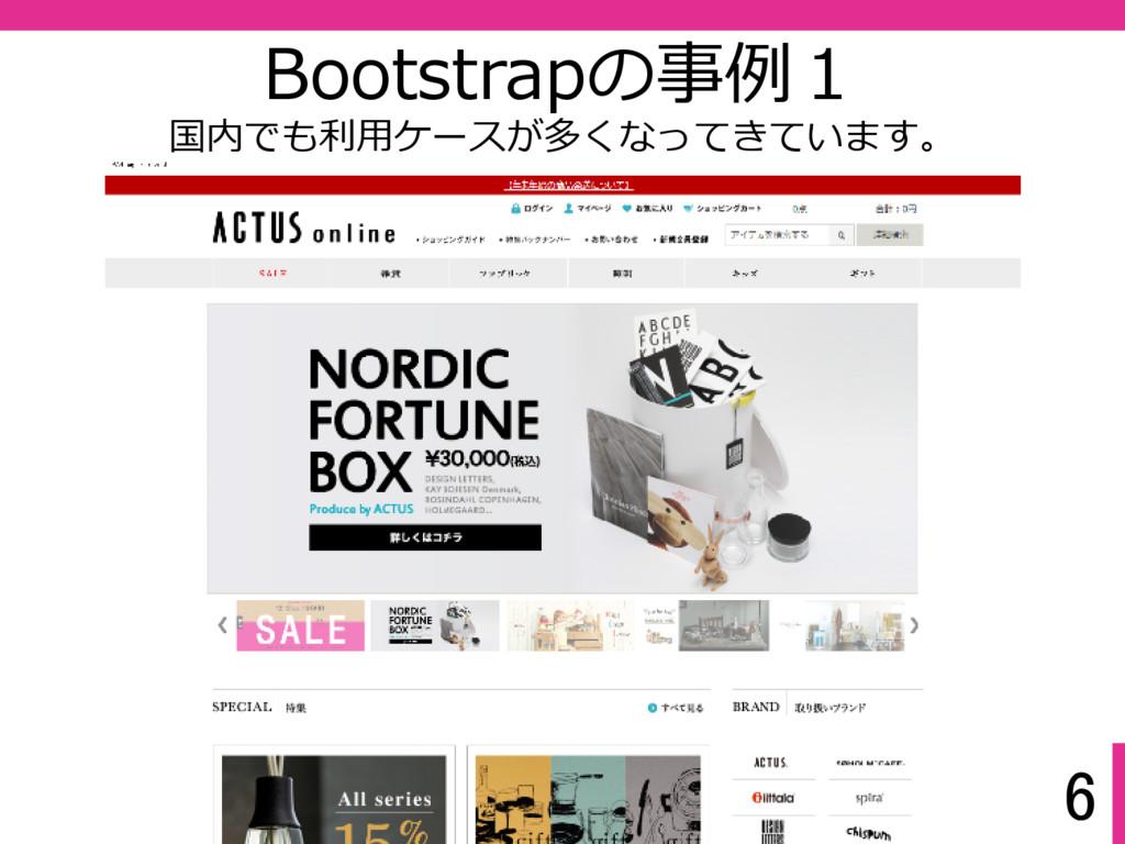 6 Bootstrapの事例1 国内でも利⽤ケースが多くなってきています。