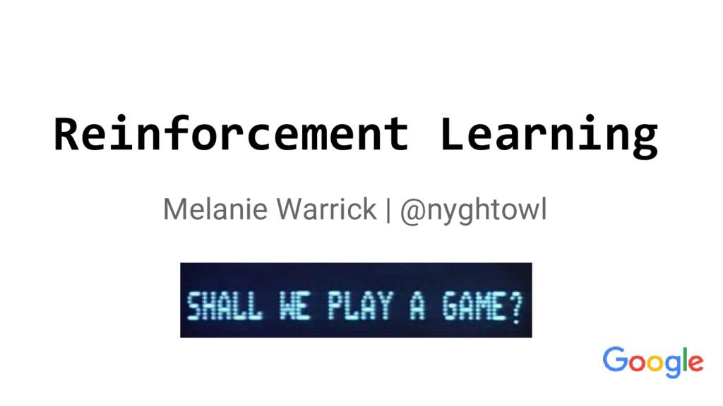 Reinforcement Learning Melanie Warrick | @nyght...