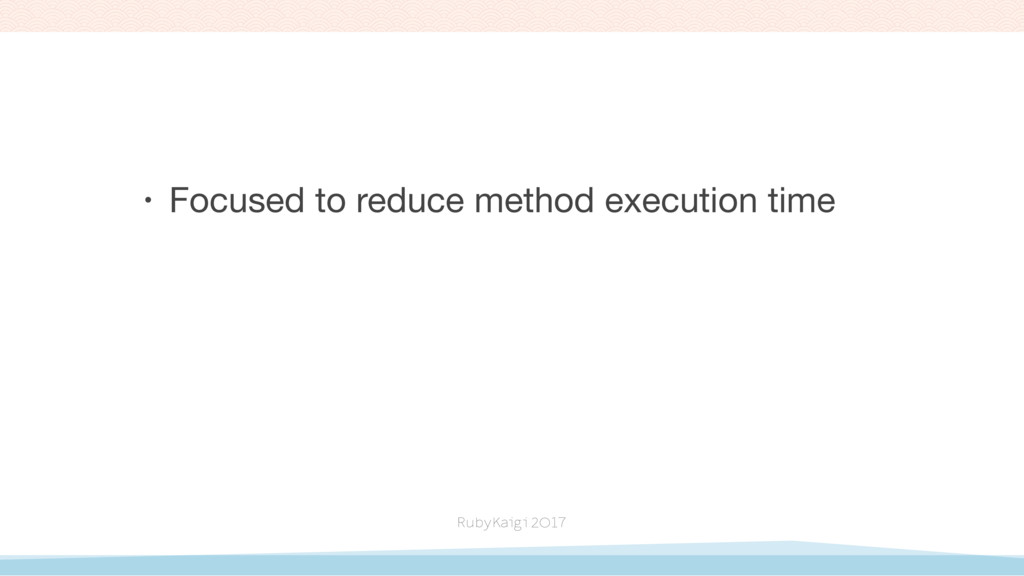 • Focused to reduce method execution time