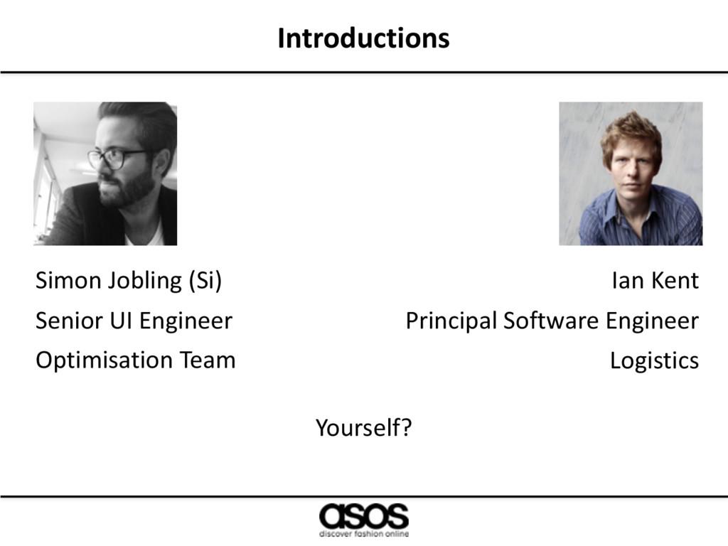 Introductions Simon Jobling (Si) Senior UI Engi...