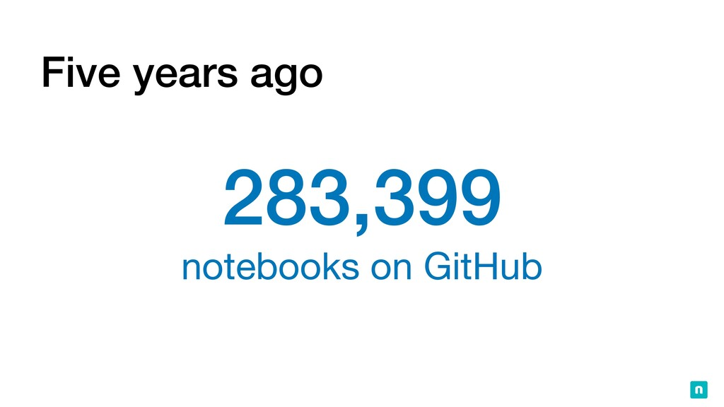 Five years ago 283,399   notebooks on GitHub
