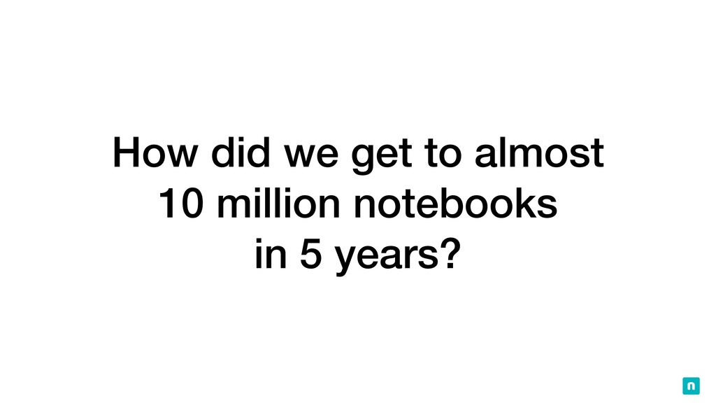 How did we get to almost   10 million notebooks...