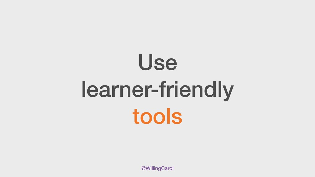 @WillingCarol Use   learner-friendly   tools