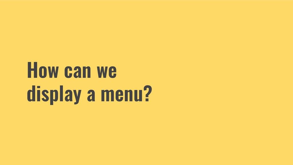 How can we display a menu?