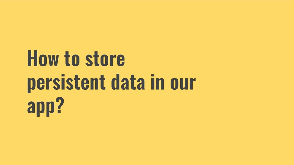 How to store persistent data in our app?