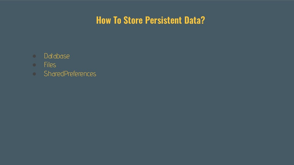 ● Database ● Files ● SharedPreferences How To S...