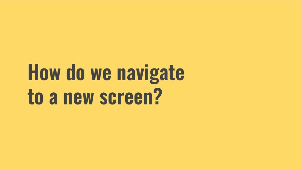 How do we navigate to a new screen?