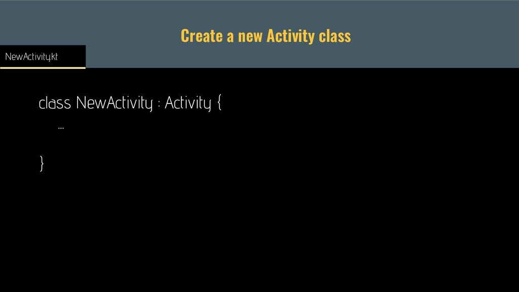Create a new Activity class class NewActivity :...