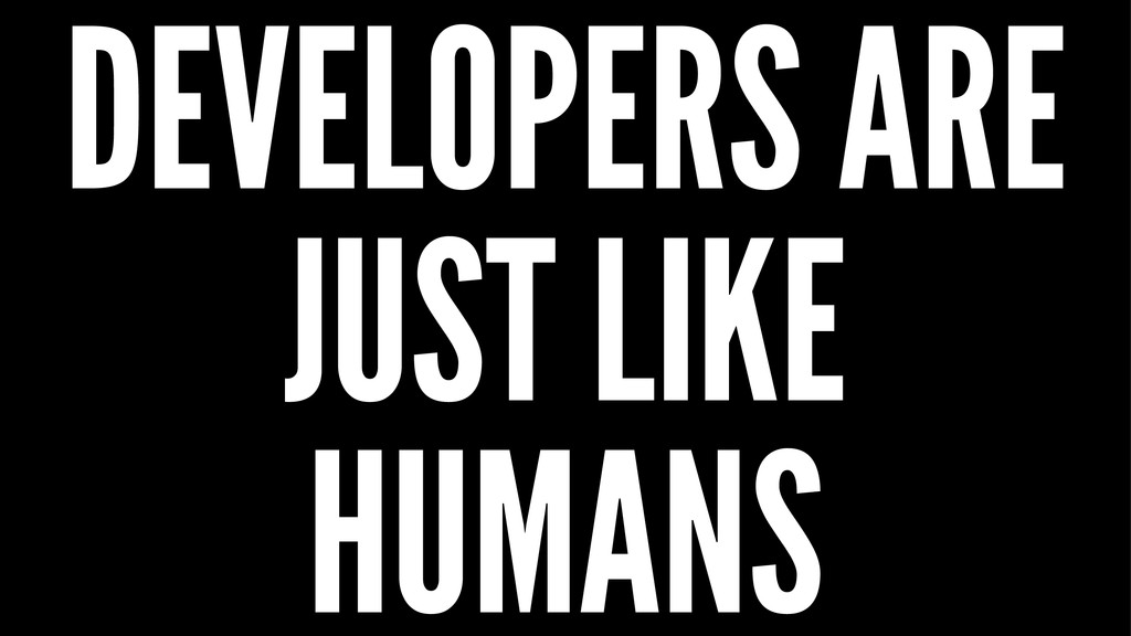 DEVELOPERS ARE JUST LIKE HUMANS