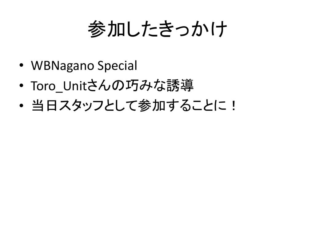 参加したきっかけ • WBNagano Special • Toro_Unitさんの巧みな誘導...