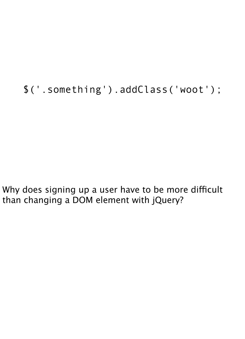 $('.something').addClass('woot'); Why does sign...