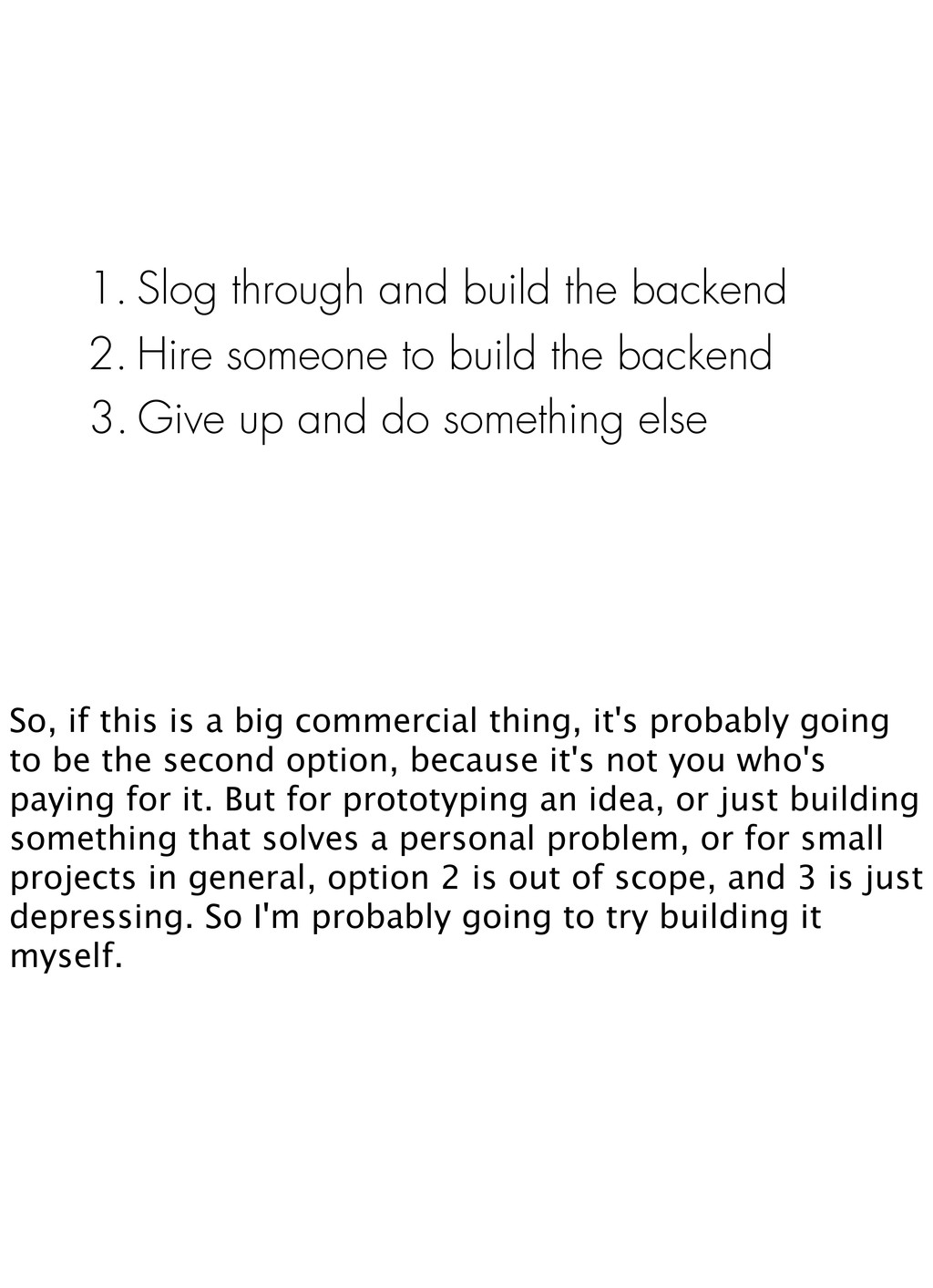 1. Slog through and build the backend 2. Hire s...